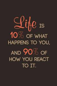 Life-is-10-percent-what-happens-to-us-and-90-percent-how-we-react